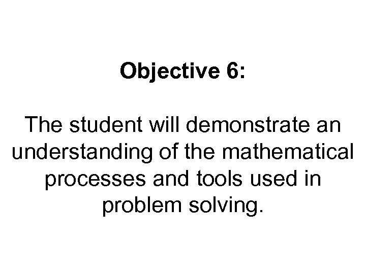 Objective 6: The student will demonstrate an understanding of the mathematical processes and tools