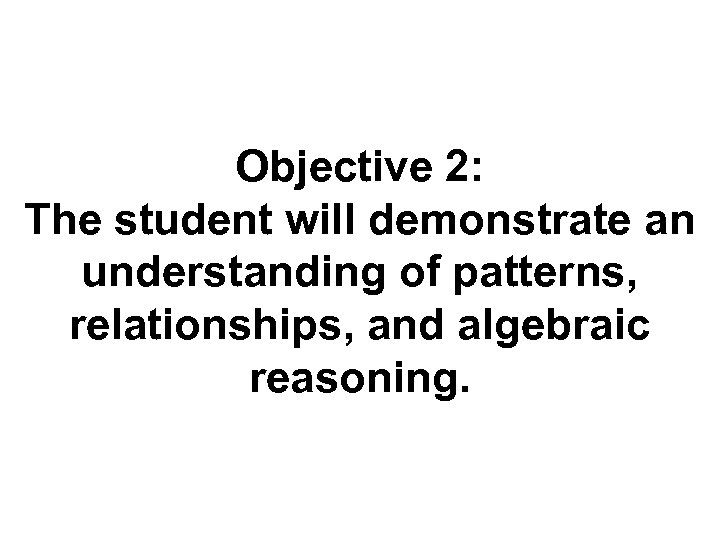 Objective 2: The student will demonstrate an understanding of patterns, relationships, and algebraic reasoning.