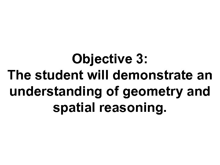 Objective 3: The student will demonstrate an understanding of geometry and spatial reasoning.