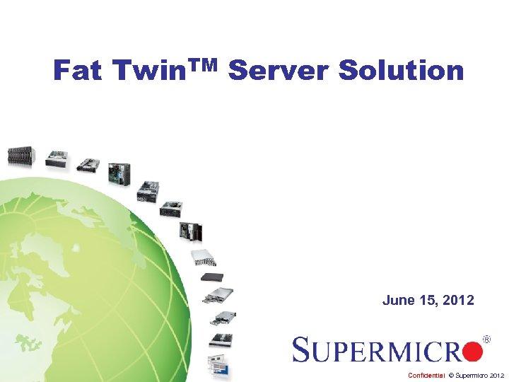 Fat Twin. TM Server Solution June 15, 2012 Confidential © Supermicro 2012
