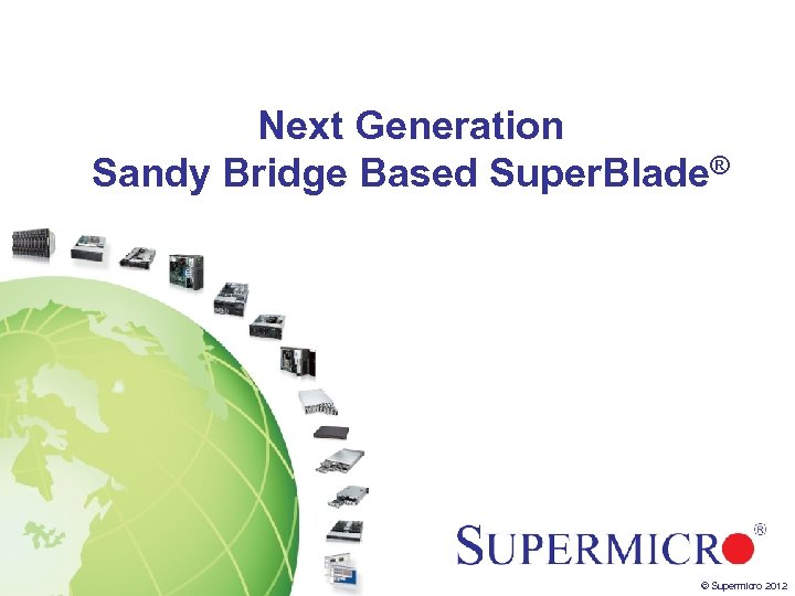 Next Generation Sandy Bridge Based Super. Blade® © Supermicro 2012
