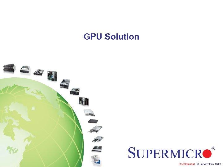 GPU Solution Confidential © Supermicro 2012