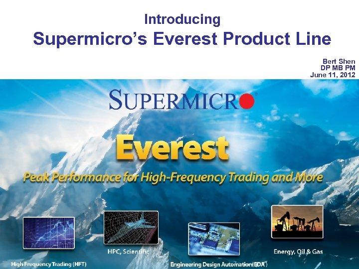 Introducing Supermicro's Everest Product Line Bert Shen DP MB PM June 11, 2012 Confidential