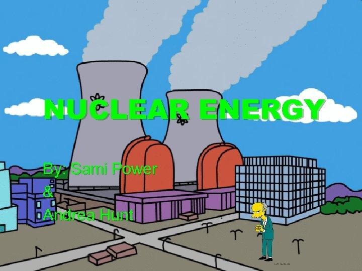 NUCLEAR ENERGY By: Sami Power & Andrea Hunt