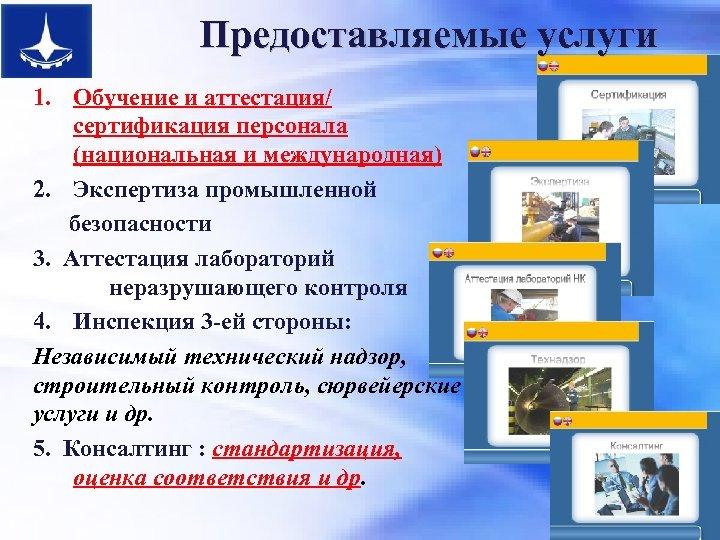 Предоставляемые услуги 1. Обучение и аттестация/ сертификация персонала (национальная и международная) 2. Экспертиза промышленной