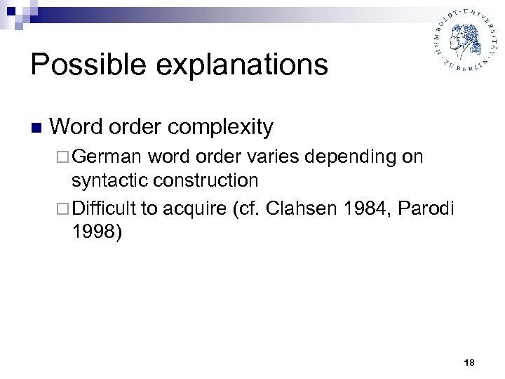 Possible explanations n Word order complexity ¨ German word order varies depending on syntactic