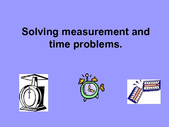 Solving measurement and time problems.