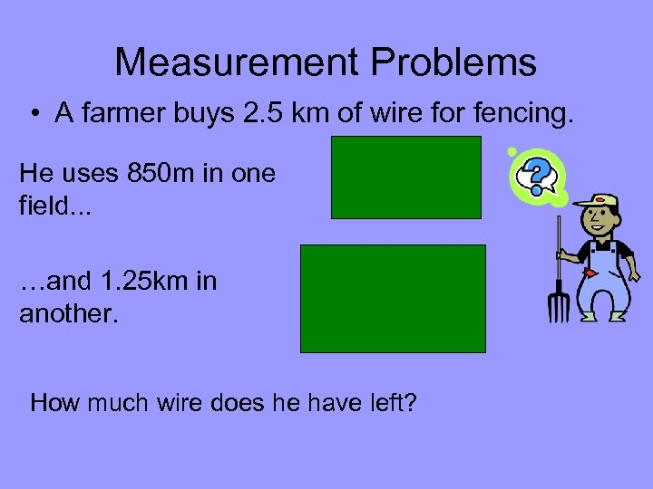 Measurement Problems • A farmer buys 2. 5 km of wire for fencing. He