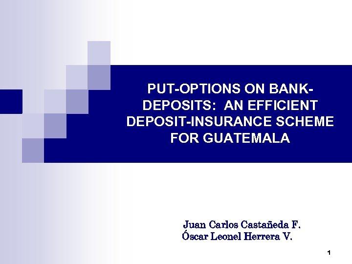 PUT-OPTIONS ON BANKDEPOSITS: AN EFFICIENT DEPOSIT-INSURANCE SCHEME FOR GUATEMALA Juan Carlos Castañeda F. Óscar