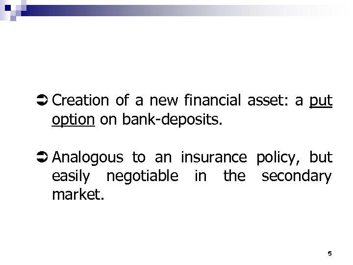 Ü Creation of a new financial asset: a put option on bank-deposits. Ü Analogous