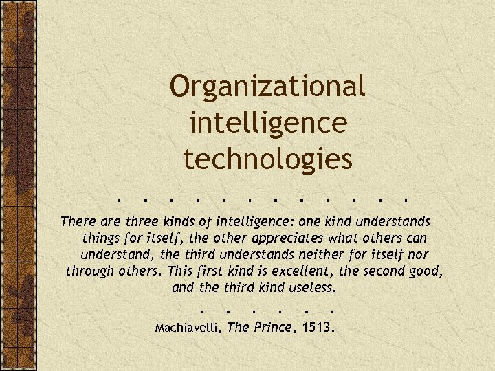 Organizational intelligence technologies There are three kinds of intelligence: one kind understands things for