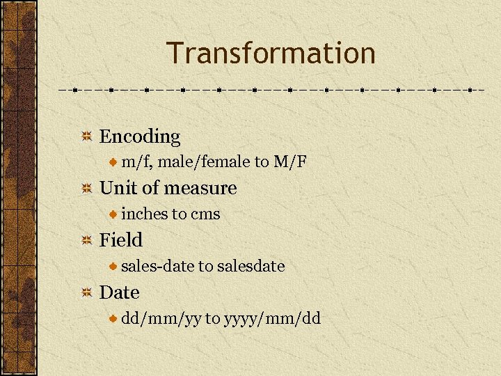 Transformation Encoding m/f, male/female to M/F Unit of measure inches to cms Field sales-date