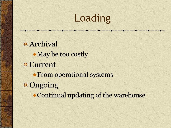 Loading Archival May be too costly Current From operational systems Ongoing Continual updating of