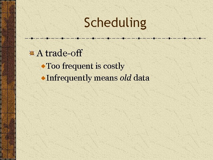 Scheduling A trade-off Too frequent is costly Infrequently means old data