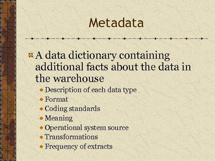 Metadata A data dictionary containing additional facts about the data in the warehouse Description