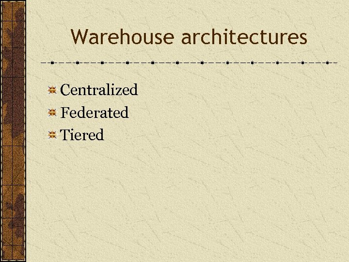 Warehouse architectures Centralized Federated Tiered
