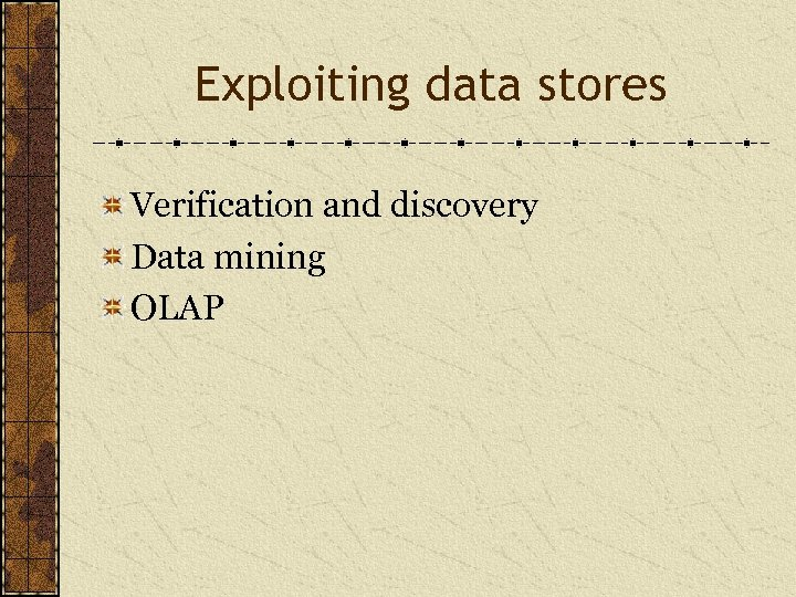 Exploiting data stores Verification and discovery Data mining OLAP