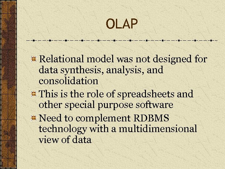 OLAP Relational model was not designed for data synthesis, analysis, and consolidation This is