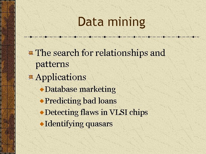 Data mining The search for relationships and patterns Applications Database marketing Predicting bad loans