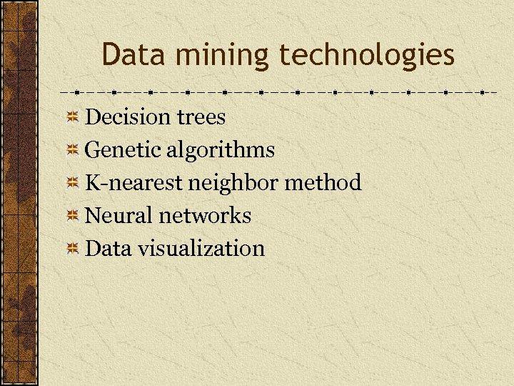 Data mining technologies Decision trees Genetic algorithms K-nearest neighbor method Neural networks Data visualization