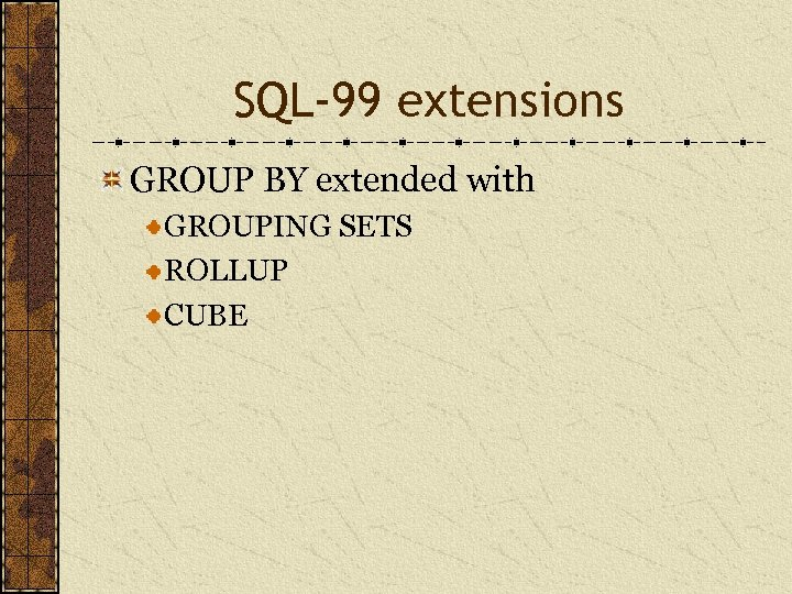 SQL-99 extensions GROUP BY extended with GROUPING SETS ROLLUP CUBE