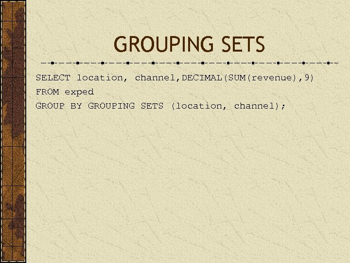 GROUPING SETS SELECT location, channel, DECIMAL(SUM(revenue), 9) FROM exped GROUP BY GROUPING SETS (location,