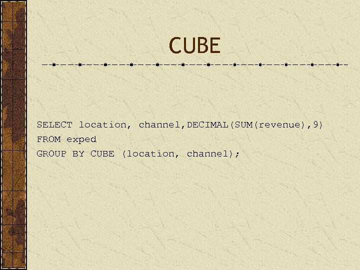 CUBE SELECT location, channel, DECIMAL(SUM(revenue), 9) FROM exped GROUP BY CUBE (location, channel);