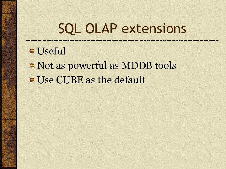 SQL OLAP extensions Useful Not as powerful as MDDB tools Use CUBE as the