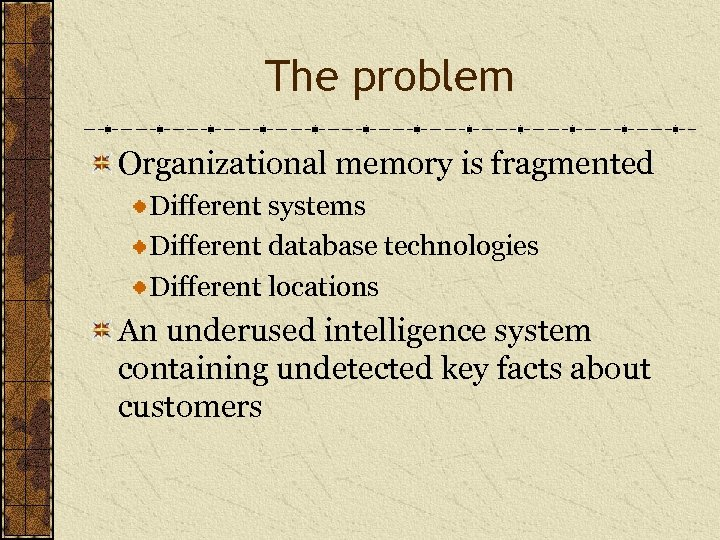 The problem Organizational memory is fragmented Different systems Different database technologies Different locations An