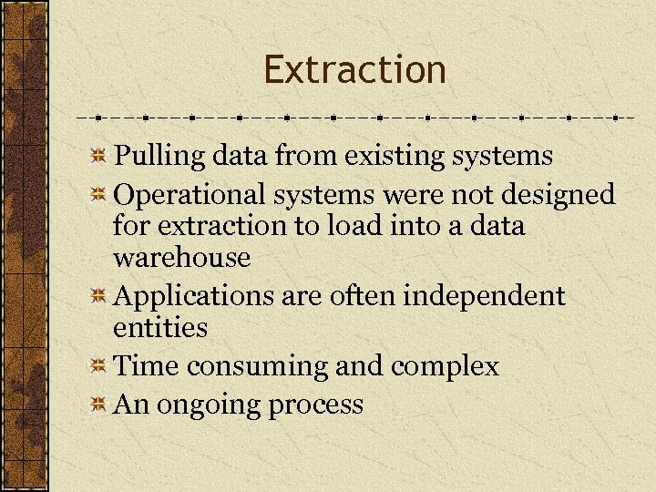 Extraction Pulling data from existing systems Operational systems were not designed for extraction to