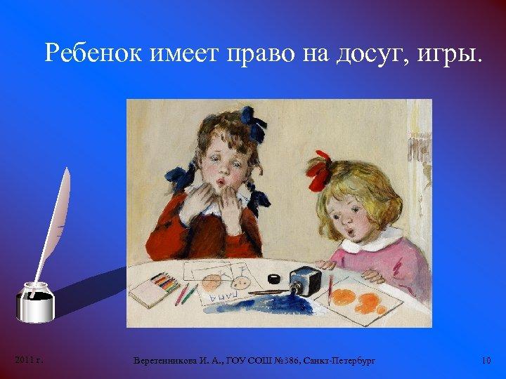 Ребенок имеет право на досуг, игры. 2011 г. Веретенникова И. А. , ГОУ СОШ
