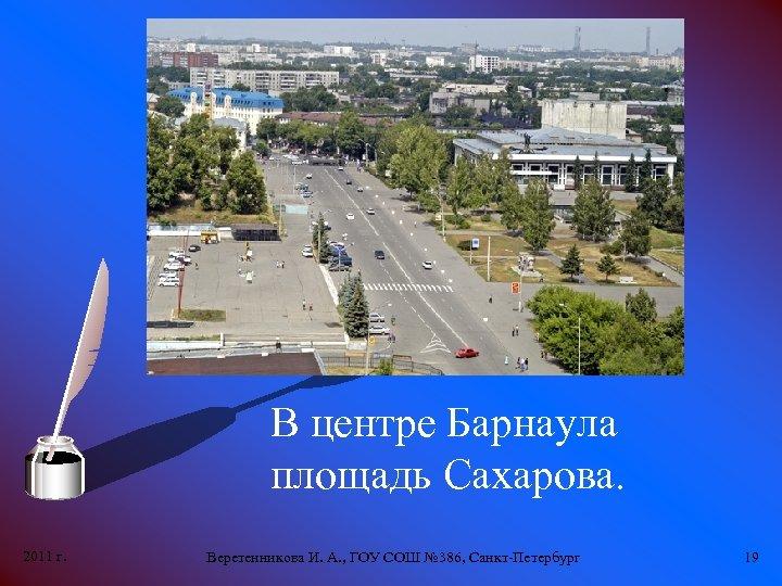 В центре Барнаула площадь Сахарова. 2011 г. Веретенникова И. А. , ГОУ СОШ №