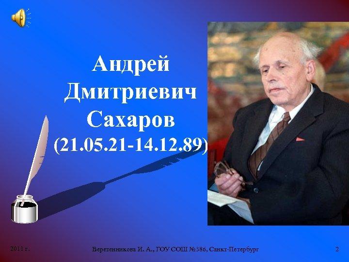 Андрей Дмитриевич Сахаров (21. 05. 21 -14. 12. 89) 2011 г. Веретенникова И. А.