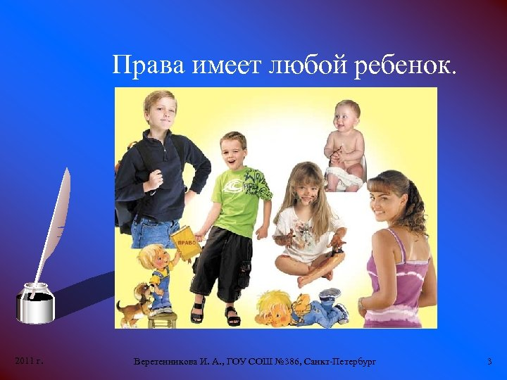 Права имеет любой ребенок. 2011 г. Веретенникова И. А. , ГОУ СОШ № 386,
