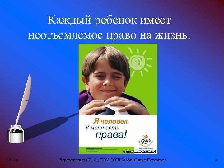 Каждый ребенок имеет неотъемлемое право на жизнь. 2011 г. Веретенникова И. А. , ГОУ