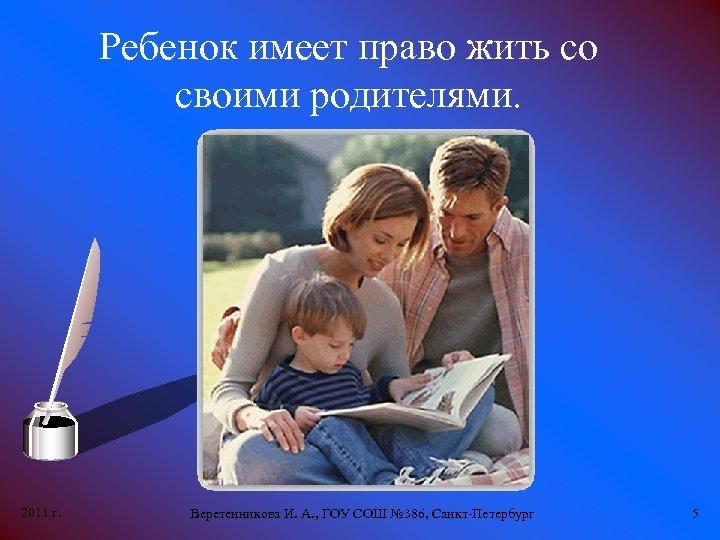 Ребенок имеет право жить со своими родителями. 2011 г. Веретенникова И. А. , ГОУ