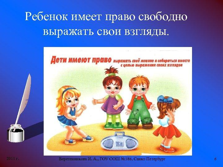 Ребенок имеет право свободно выражать свои взгляды. 2011 г. Веретенникова И. А. , ГОУ