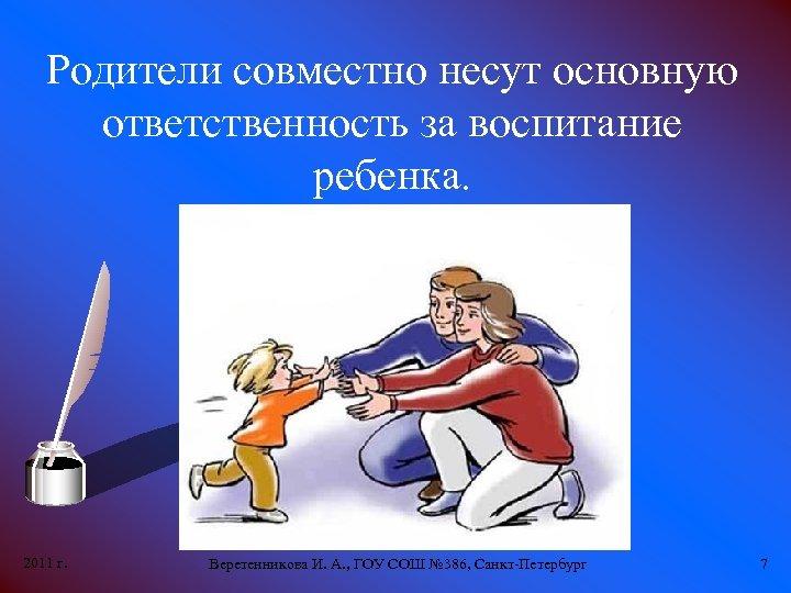 Родители совместно несут основную ответственность за воспитание ребенка. 2011 г. Веретенникова И. А. ,