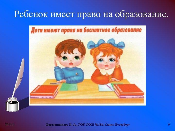 Ребенок имеет право на образование. 2011 г. Веретенникова И. А. , ГОУ СОШ №