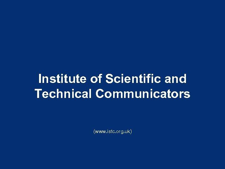 Institute of Scientific and Technical Communicators (www. istc. org. uk)