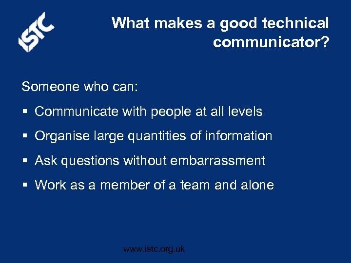 What makes a good technical communicator? Someone who can: § Communicate with people at