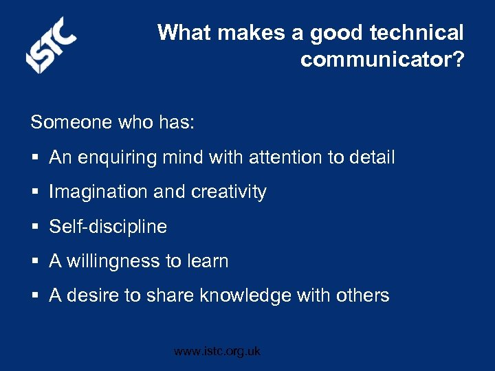 What makes a good technical communicator? Someone who has: § An enquiring mind with