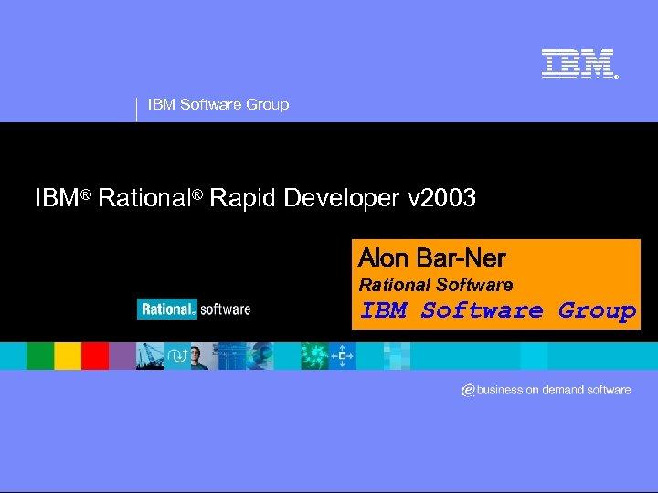 ® IBM Software Group IBM® Rational® Rapid Developer v 2003 Alon Bar-Ner Rational Software