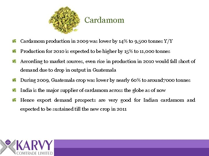 Cardamom production in 2009 was lower by 14% to 9, 500 tonnes Y/Y Production