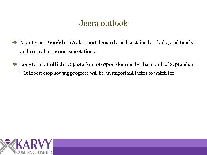 Jeera outlook Near term : Bearish : Weak export demand amid sustained arrivals ;