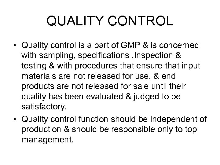 QUALITY CONTROL • Quality control is a part of GMP & is concerned with