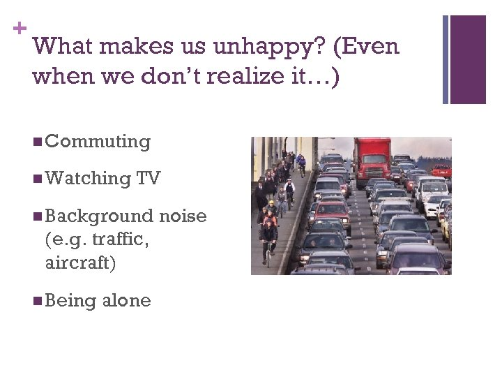 + What makes us unhappy? (Even when we don't realize it…) n Commuting n