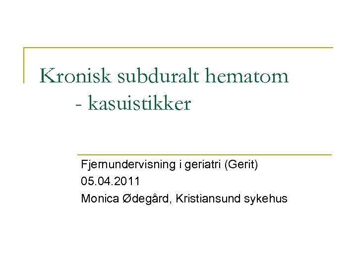 Kronisk subduralt hematom - kasuistikker Fjernundervisning i geriatri (Gerit) 05. 04. 2011 Monica Ødegård,