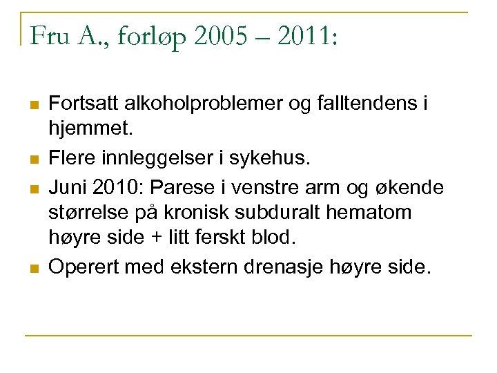Fru A. , forløp 2005 – 2011: n n Fortsatt alkoholproblemer og falltendens i
