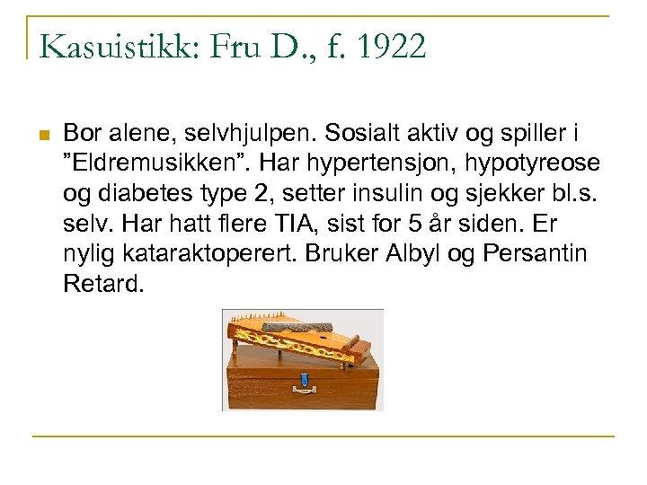Kasuistikk: Fru D. , f. 1922 n Bor alene, selvhjulpen. Sosialt aktiv og spiller